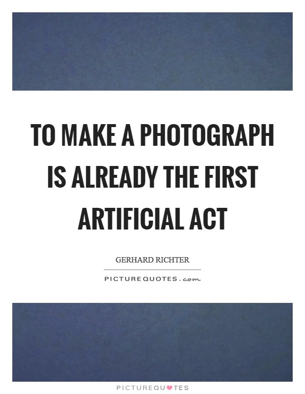 To make a photograph is already the first artificial act Picture Quote #1