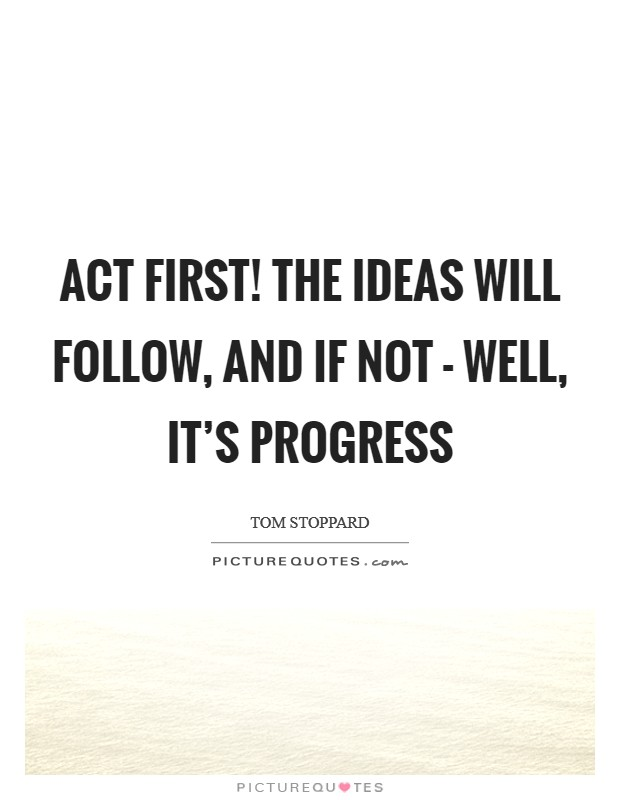 Act first! The ideas will follow, and if not - well, it's progress Picture Quote #1
