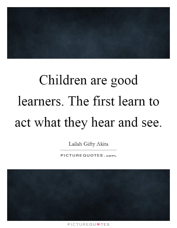 Children are good learners. The first learn to act what they hear and see Picture Quote #1