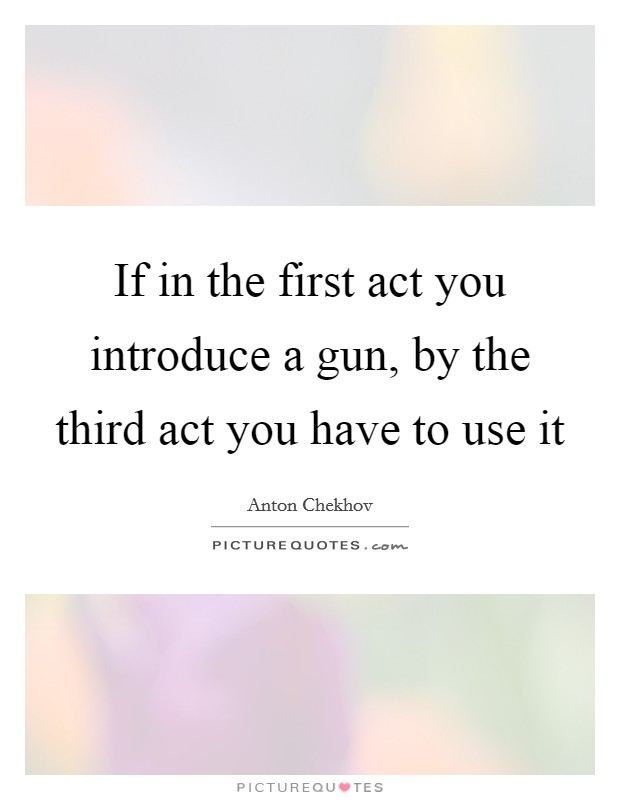 If in the first act you introduce a gun, by the third act you have to use it Picture Quote #1