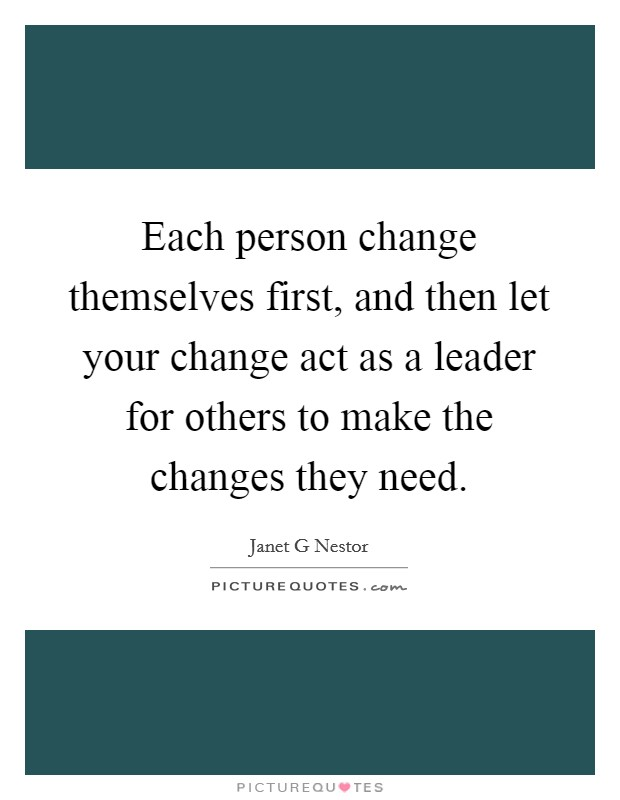Each person change themselves first, and then let your change act as a leader for others to make the changes they need Picture Quote #1