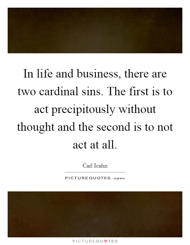 In life and business, there are two cardinal sins. The first is to act precipitously without thought and the second is to not act at all Picture Quote #1