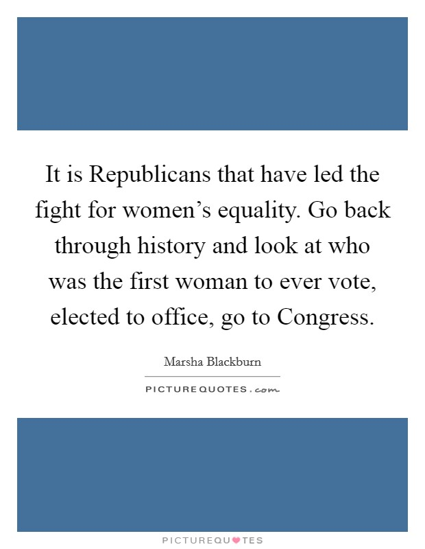 It is Republicans that have led the fight for women's equality. Go back through history and look at who was the first woman to ever vote, elected to office, go to Congress Picture Quote #1