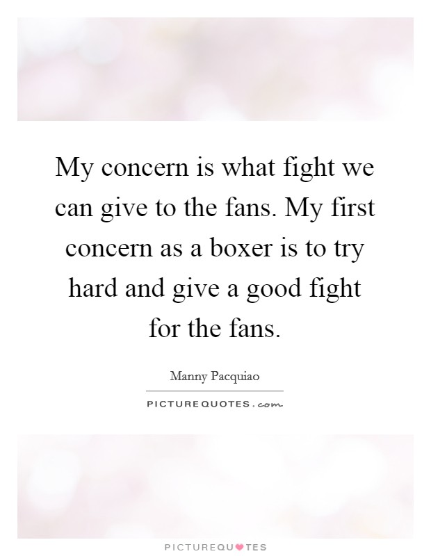 My concern is what fight we can give to the fans. My first concern as a boxer is to try hard and give a good fight for the fans Picture Quote #1