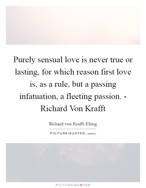 Purely sensual love is never true or lasting, for which reason first love is, as a rule, but a passing infatuation, a fleeting passion. - Richard Von Krafft Picture Quote #1