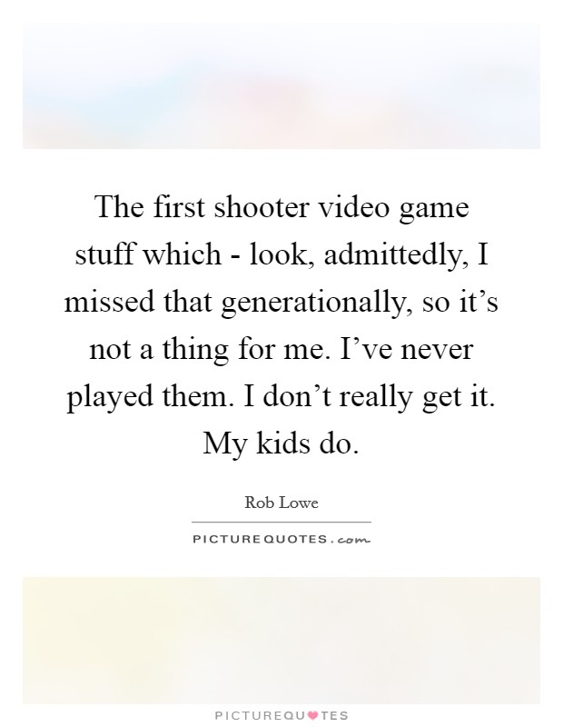 The first shooter video game stuff which - look, admittedly, I missed that generationally, so it's not a thing for me. I've never played them. I don't really get it. My kids do Picture Quote #1