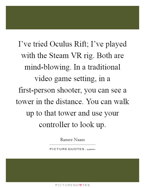 I've tried Oculus Rift; I've played with the Steam VR rig. Both are mind-blowing. In a traditional video game setting, in a first-person shooter, you can see a tower in the distance. You can walk up to that tower and use your controller to look up Picture Quote #1