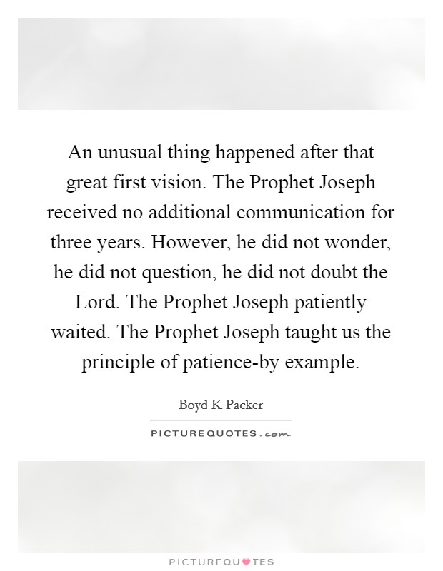 An unusual thing happened after that great first vision. The Prophet Joseph received no additional communication for three years. However, he did not wonder, he did not question, he did not doubt the Lord. The Prophet Joseph patiently waited. The Prophet Joseph taught us the principle of patience-by example Picture Quote #1