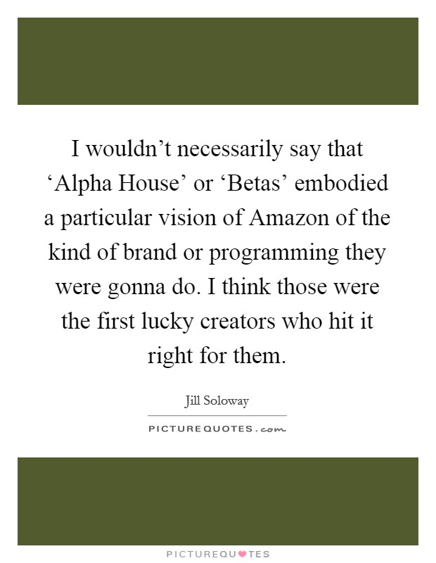 I wouldn't necessarily say that 'Alpha House' or 'Betas' embodied a particular vision of Amazon of the kind of brand or programming they were gonna do. I think those were the first lucky creators who hit it right for them Picture Quote #1