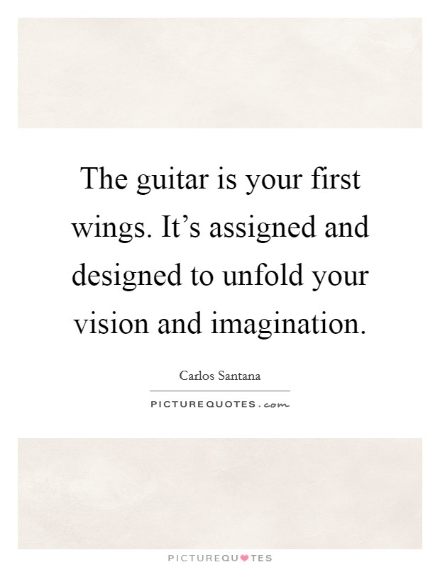 The guitar is your first wings. It's assigned and designed to unfold your vision and imagination Picture Quote #1