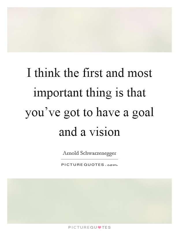 I think the first and most important thing is that you've got to have a goal and a vision Picture Quote #1