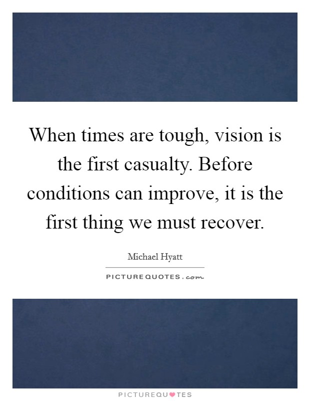 When times are tough, vision is the first casualty. Before conditions can improve, it is the first thing we must recover Picture Quote #1
