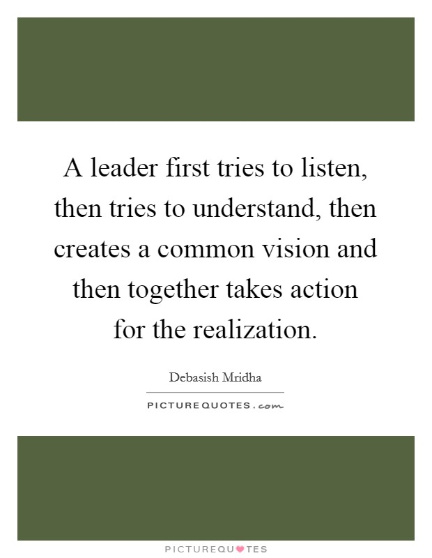 A leader first tries to listen, then tries to understand, then creates a common vision and then together takes action for the realization. Picture Quote #1