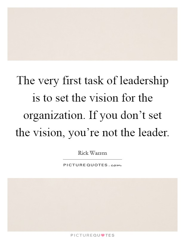 The very first task of leadership is to set the vision for the organization. If you don't set the vision, you're not the leader Picture Quote #1