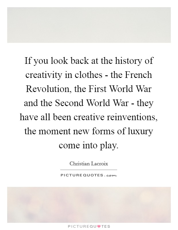 If you look back at the history of creativity in clothes - the French Revolution, the First World War and the Second World War - they have all been creative reinventions, the moment new forms of luxury come into play Picture Quote #1