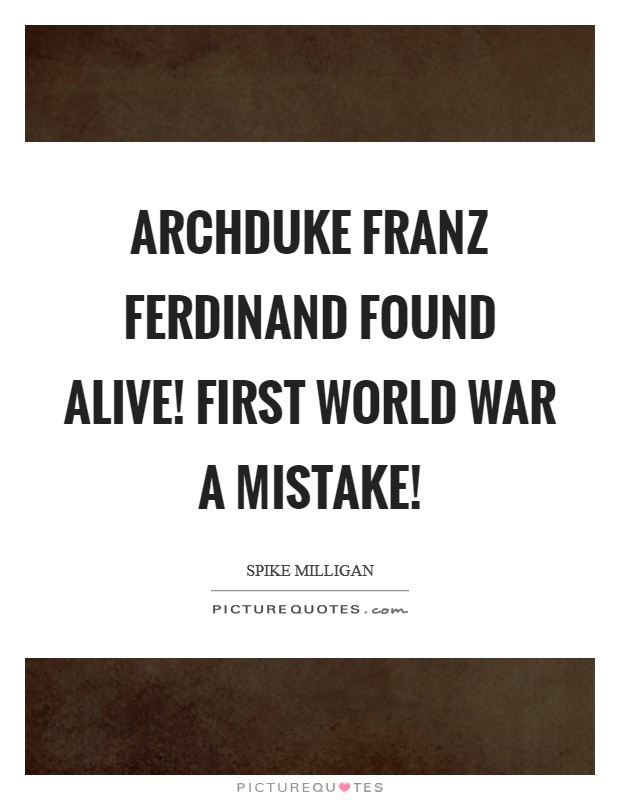 Archduke Franz Ferdinand Found Alive! First World War a Mistake! Picture Quote #1