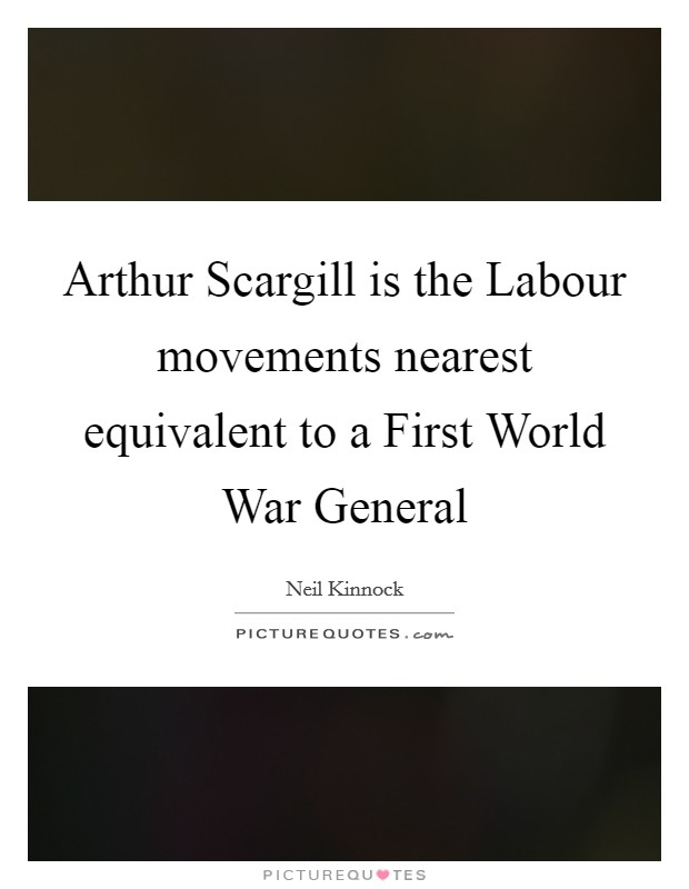 Arthur Scargill is the Labour movements nearest equivalent to a First World War General Picture Quote #1