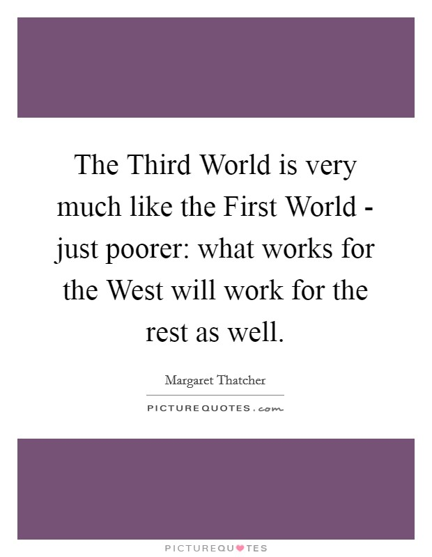 The Third World is very much like the First World - just poorer: what works for the West will work for the rest as well Picture Quote #1