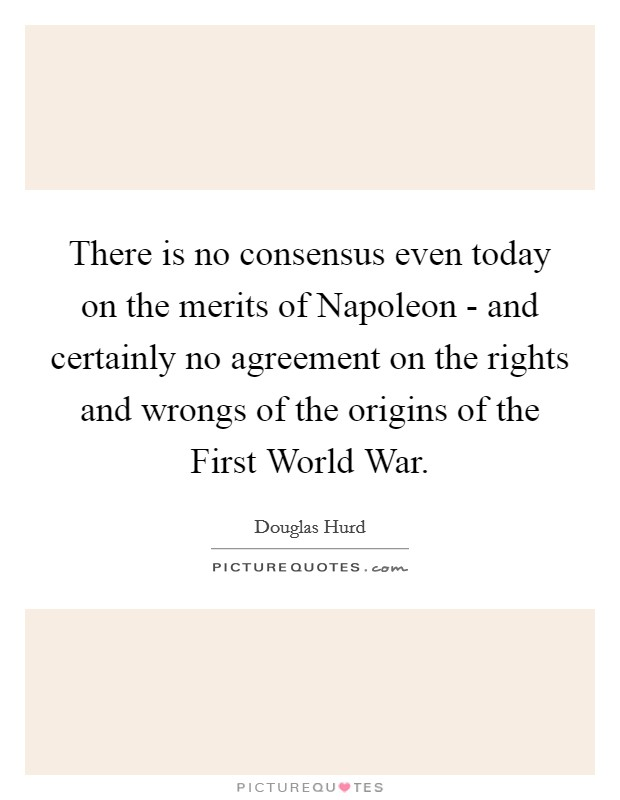 There is no consensus even today on the merits of Napoleon - and certainly no agreement on the rights and wrongs of the origins of the First World War Picture Quote #1