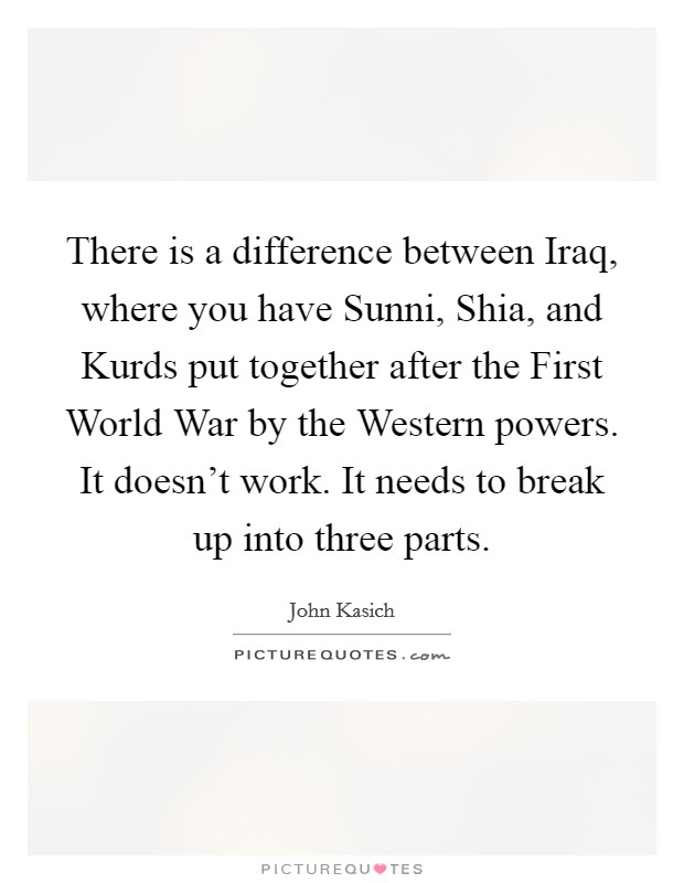 There is a difference between Iraq, where you have Sunni, Shia, and Kurds put together after the First World War by the Western powers. It doesn't work. It needs to break up into three parts Picture Quote #1