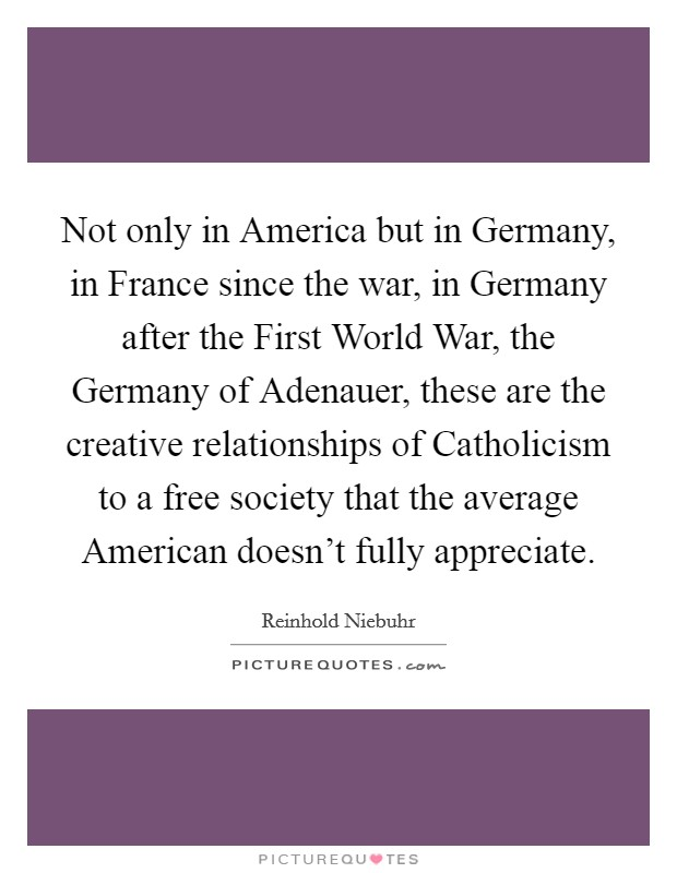 Not only in America but in Germany, in France since the war, in Germany after the First World War, the Germany of Adenauer, these are the creative relationships of Catholicism to a free society that the average American doesn't fully appreciate Picture Quote #1