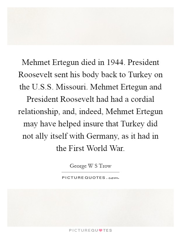 Mehmet Ertegun died in 1944. President Roosevelt sent his body back to Turkey on the U.S.S. Missouri. Mehmet Ertegun and President Roosevelt had had a cordial relationship, and, indeed, Mehmet Ertegun may have helped insure that Turkey did not ally itself with Germany, as it had in the First World War. Picture Quote #1