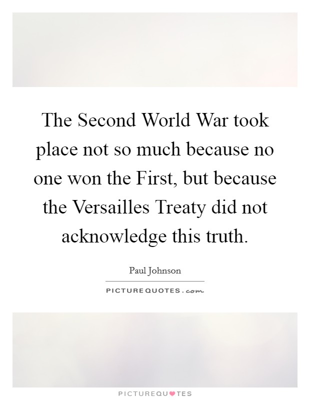 The Second World War took place not so much because no one won the First, but because the Versailles Treaty did not acknowledge this truth Picture Quote #1