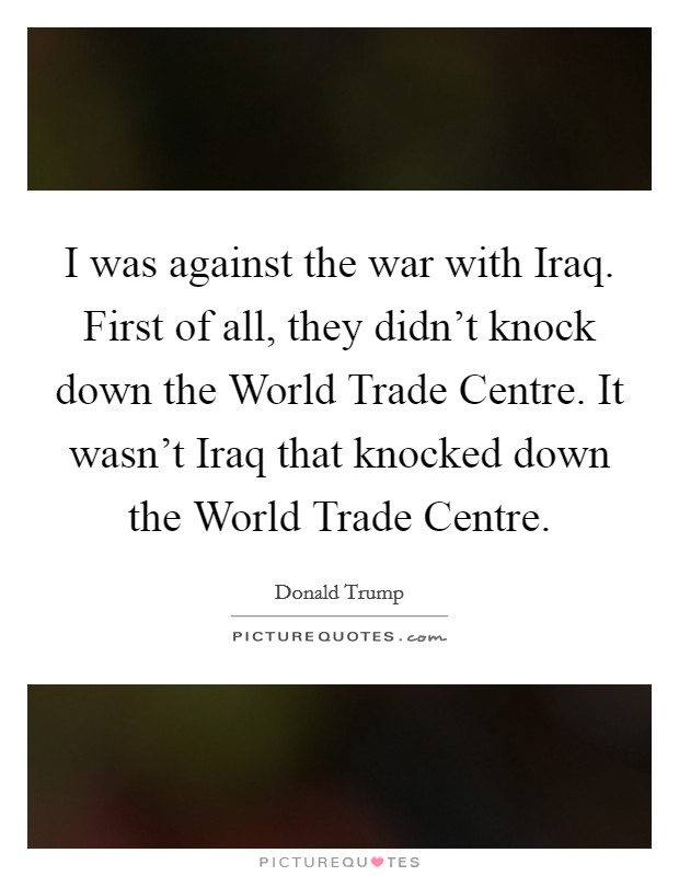 I was against the war with Iraq. First of all, they didn't knock down the World Trade Centre. It wasn't Iraq that knocked down the World Trade Centre Picture Quote #1