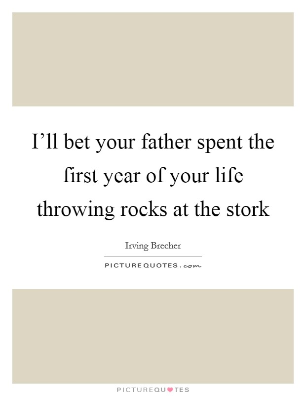 I'll bet your father spent the first year of your life throwing rocks at the stork Picture Quote #1