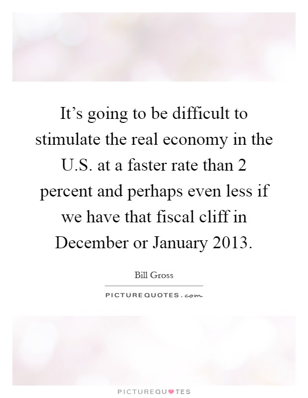 It's going to be difficult to stimulate the real economy in the U.S. at a faster rate than 2 percent and perhaps even less if we have that fiscal cliff in December or January 2013 Picture Quote #1