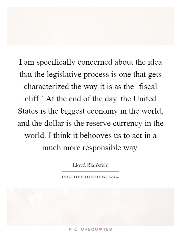 I am specifically concerned about the idea that the legislative process is one that gets characterized the way it is as the 'fiscal cliff.' At the end of the day, the United States is the biggest economy in the world, and the dollar is the reserve currency in the world. I think it behooves us to act in a much more responsible way Picture Quote #1