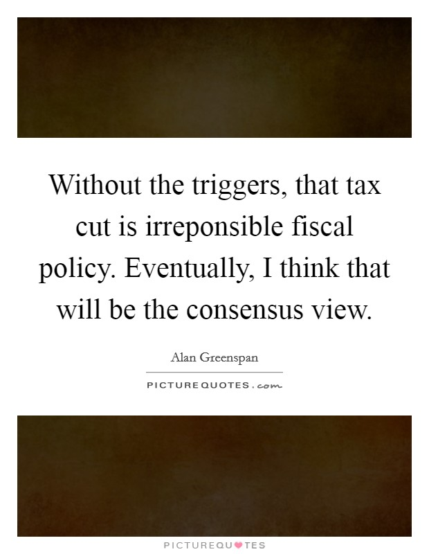 Without the triggers, that tax cut is irreponsible fiscal policy. Eventually, I think that will be the consensus view Picture Quote #1