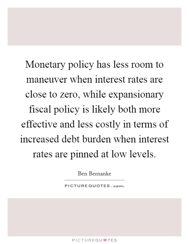 Monetary policy has less room to maneuver when interest rates are close to zero, while expansionary fiscal policy is likely both more effective and less costly in terms of increased debt burden when interest rates are pinned at low levels Picture Quote #1