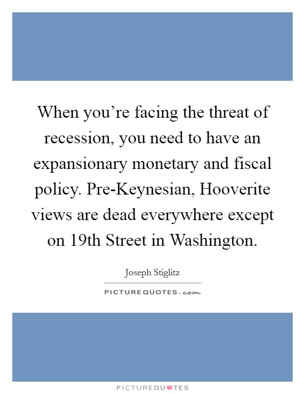 When you're facing the threat of recession, you need to have an expansionary monetary and fiscal policy. Pre-Keynesian, Hooverite views are dead everywhere except on 19th Street in Washington Picture Quote #1