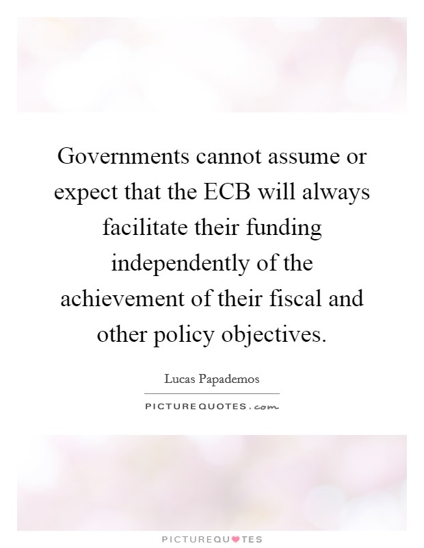 Governments cannot assume or expect that the ECB will always facilitate their funding independently of the achievement of their fiscal and other policy objectives Picture Quote #1