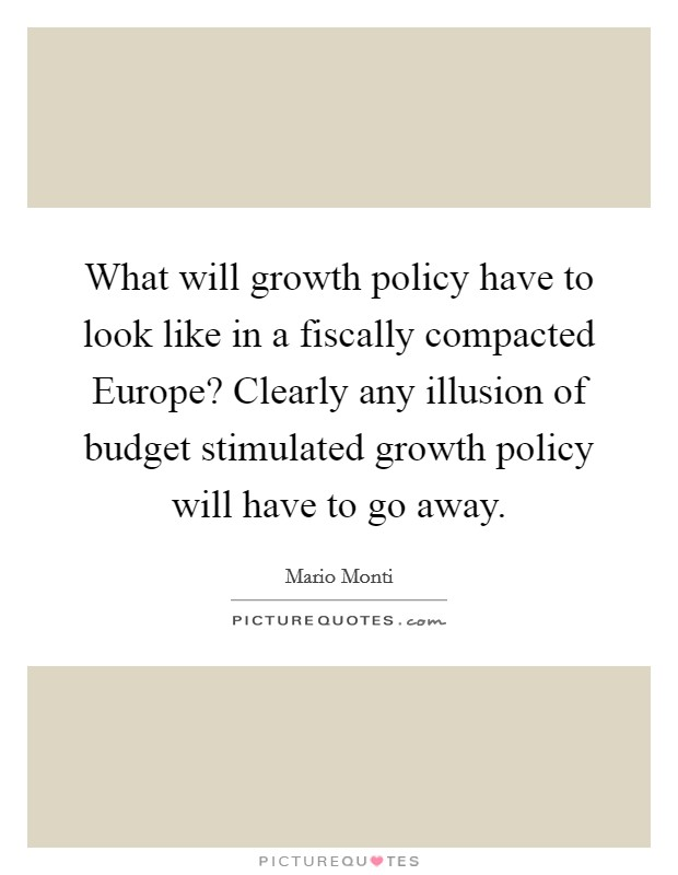 What will growth policy have to look like in a fiscally compacted Europe? Clearly any illusion of budget stimulated growth policy will have to go away Picture Quote #1