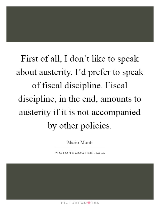 First of all, I don't like to speak about austerity. I'd prefer to speak of fiscal discipline. Fiscal discipline, in the end, amounts to austerity if it is not accompanied by other policies Picture Quote #1