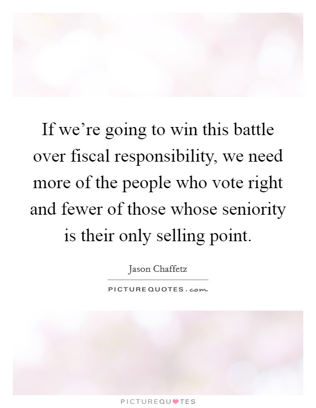 If we're going to win this battle over fiscal responsibility, we need more of the people who vote right and fewer of those whose seniority is their only selling point Picture Quote #1