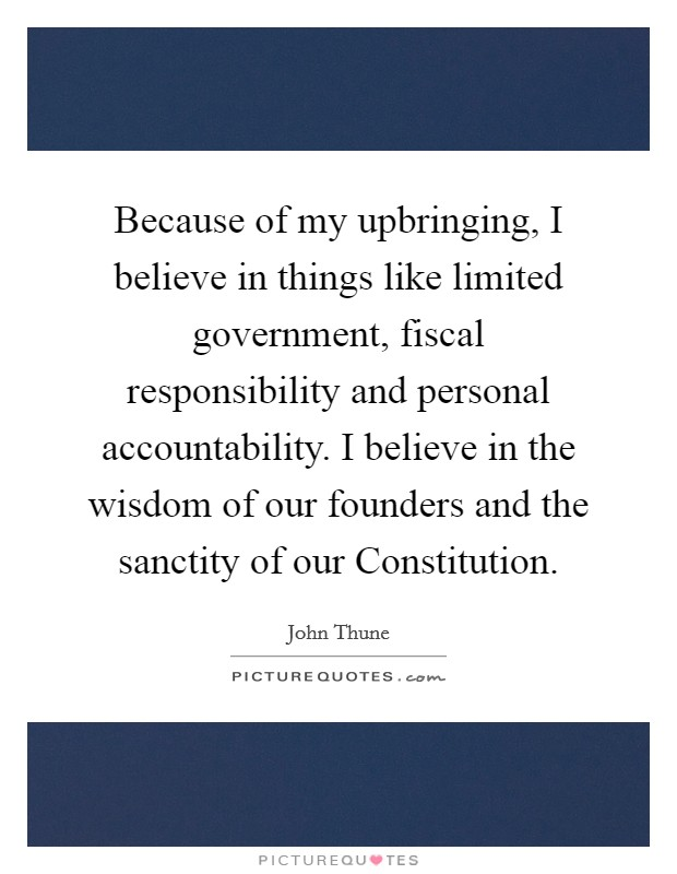 Because of my upbringing, I believe in things like limited government, fiscal responsibility and personal accountability. I believe in the wisdom of our founders and the sanctity of our Constitution Picture Quote #1