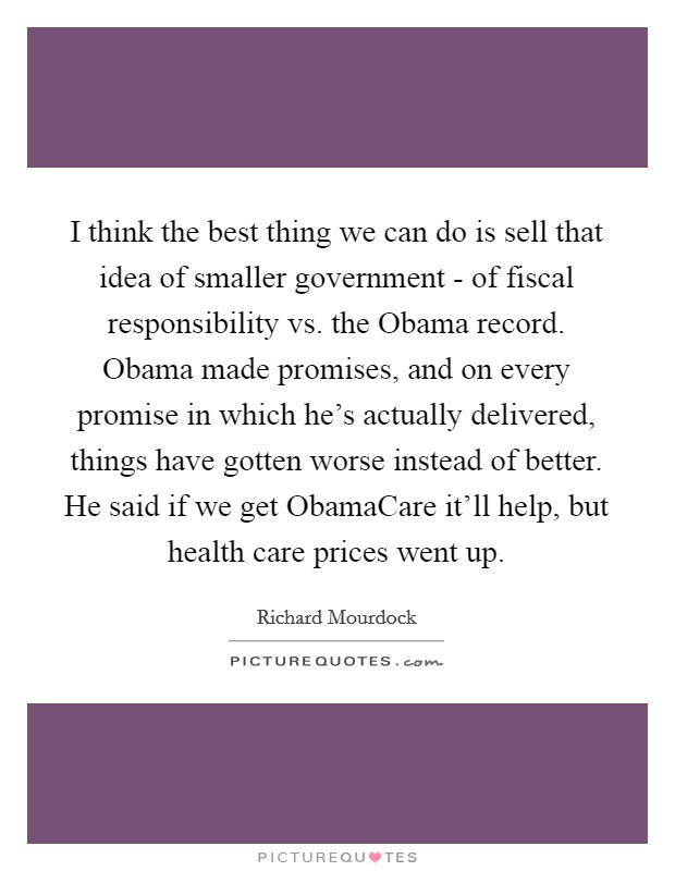 I think the best thing we can do is sell that idea of smaller government - of fiscal responsibility vs. the Obama record. Obama made promises, and on every promise in which he's actually delivered, things have gotten worse instead of better. He said if we get ObamaCare it'll help, but health care prices went up Picture Quote #1