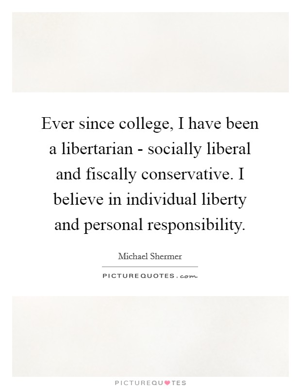 Ever since college, I have been a libertarian - socially liberal and fiscally conservative. I believe in individual liberty and personal responsibility Picture Quote #1