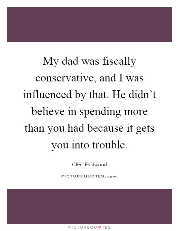 My dad was fiscally conservative, and I was influenced by that. He didn't believe in spending more than you had because it gets you into trouble Picture Quote #1