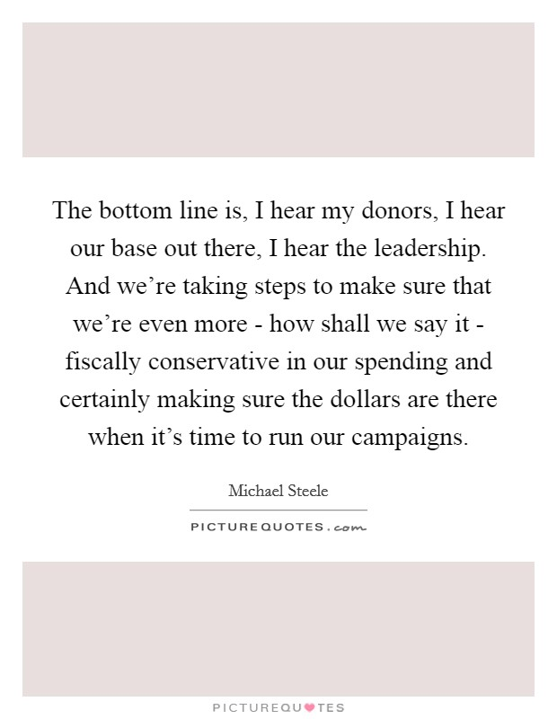 The bottom line is, I hear my donors, I hear our base out there, I hear the leadership. And we're taking steps to make sure that we're even more - how shall we say it - fiscally conservative in our spending and certainly making sure the dollars are there when it's time to run our campaigns Picture Quote #1