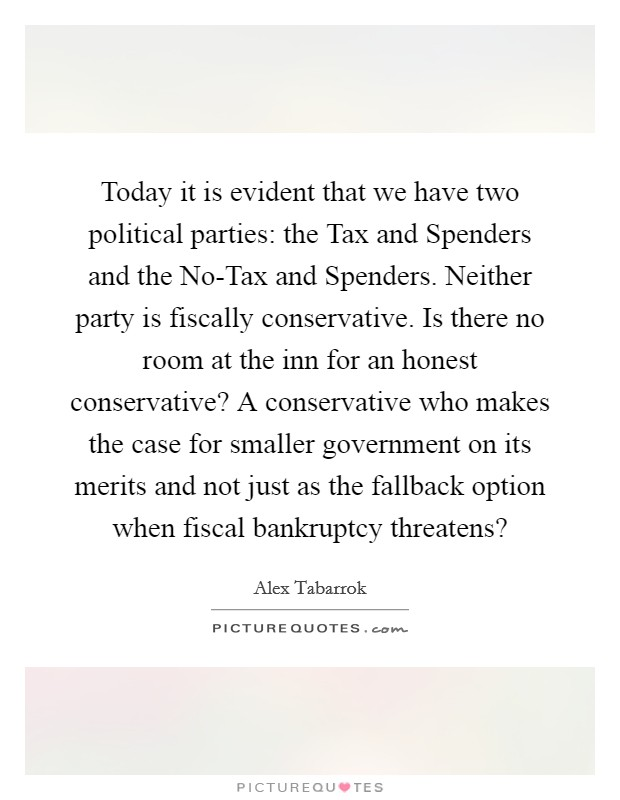 Today it is evident that we have two political parties: the Tax and Spenders and the No-Tax and Spenders. Neither party is fiscally conservative. Is there no room at the inn for an honest conservative? A conservative who makes the case for smaller government on its merits and not just as the fallback option when fiscal bankruptcy threatens? Picture Quote #1