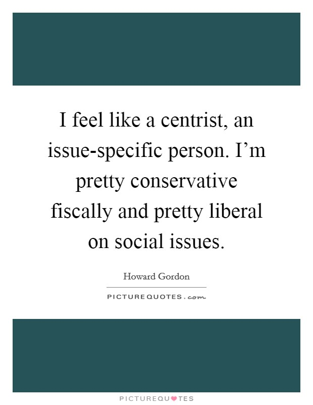 I feel like a centrist, an issue-specific person. I'm pretty conservative fiscally and pretty liberal on social issues Picture Quote #1