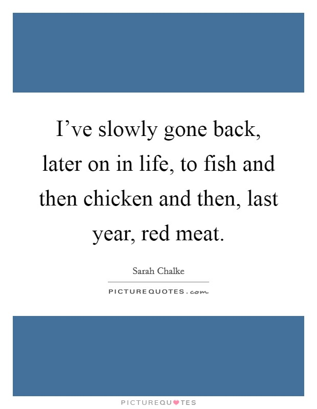 I've slowly gone back, later on in life, to fish and then chicken and then, last year, red meat Picture Quote #1