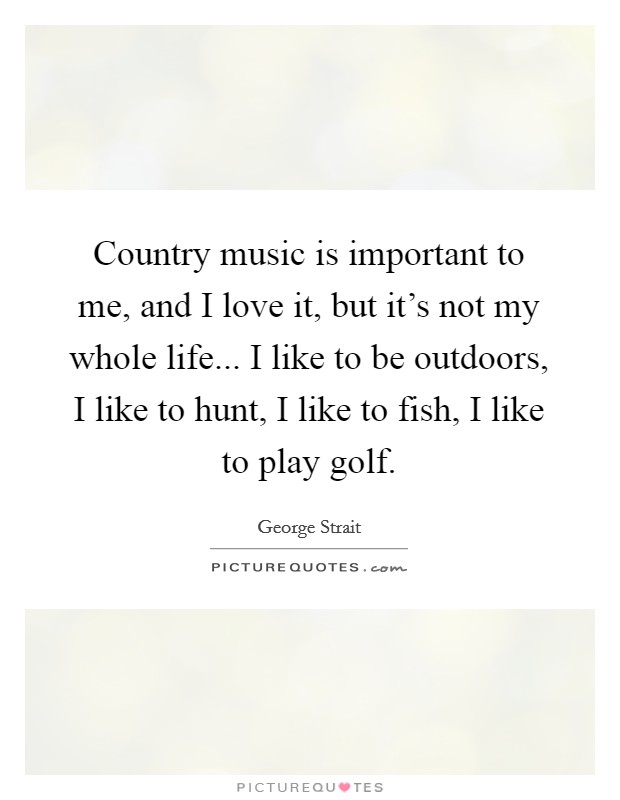 Country music is important to me, and I love it, but it's not my whole life... I like to be outdoors, I like to hunt, I like to fish, I like to play golf Picture Quote #1
