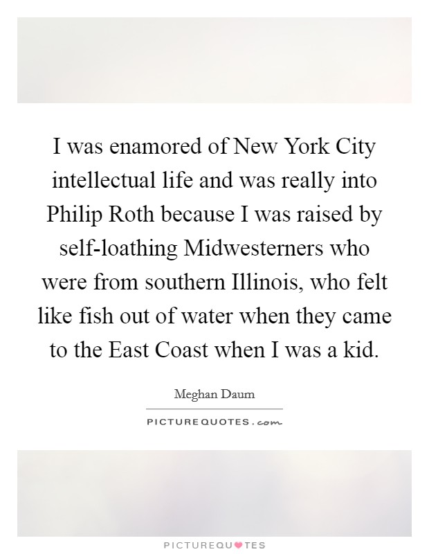 I was enamored of New York City intellectual life and was really into Philip Roth because I was raised by self-loathing Midwesterners who were from southern Illinois, who felt like fish out of water when they came to the East Coast when I was a kid Picture Quote #1