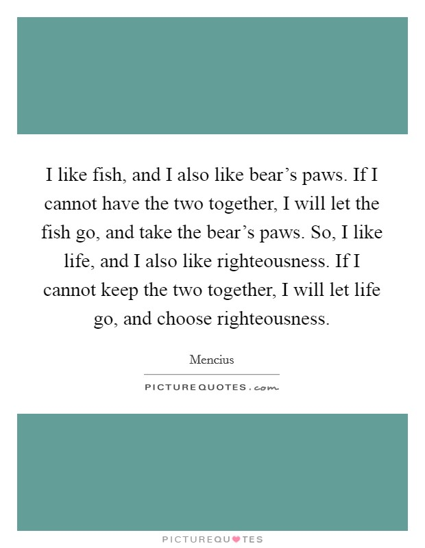 I like fish, and I also like bear's paws. If I cannot have the two together, I will let the fish go, and take the bear's paws. So, I like life, and I also like righteousness. If I cannot keep the two together, I will let life go, and choose righteousness. Picture Quote #1