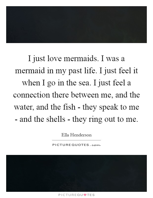 I just love mermaids. I was a mermaid in my past life. I just feel it when I go in the sea. I just feel a connection there between me, and the water, and the fish - they speak to me - and the shells - they ring out to me Picture Quote #1
